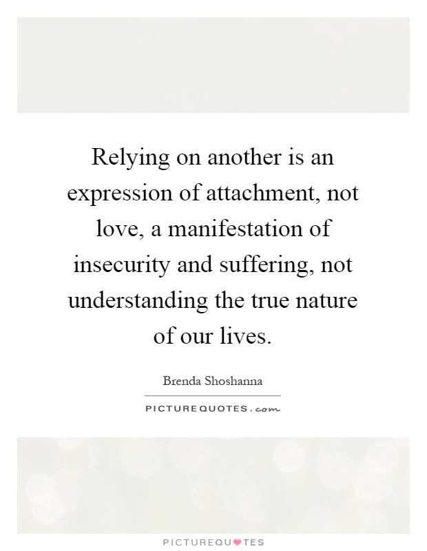 Relying on another is an expression of attachment, not love, a manifestation of insecurity and suffering, not understanding the true nature of our lives Picture Quote #1