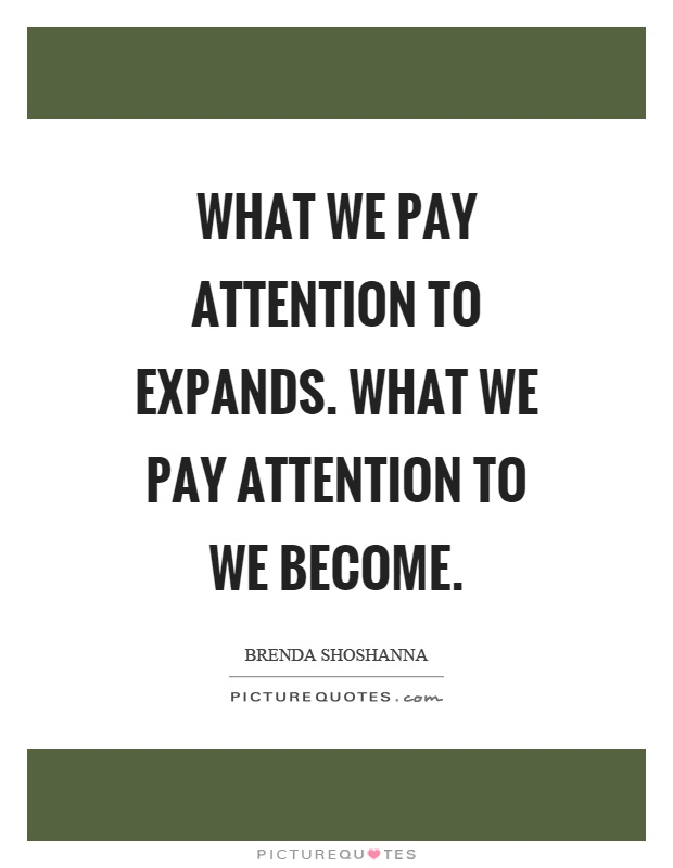 What we pay attention to expands. What we pay attention to we become Picture Quote #1