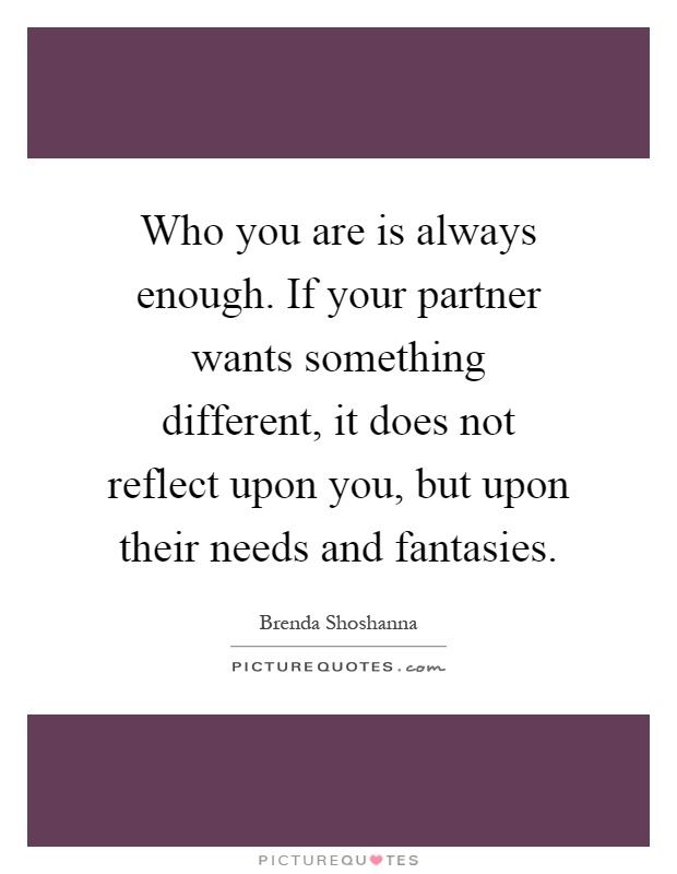 Who you are is always enough. If your partner wants something different, it does not reflect upon you, but upon their needs and fantasies Picture Quote #1