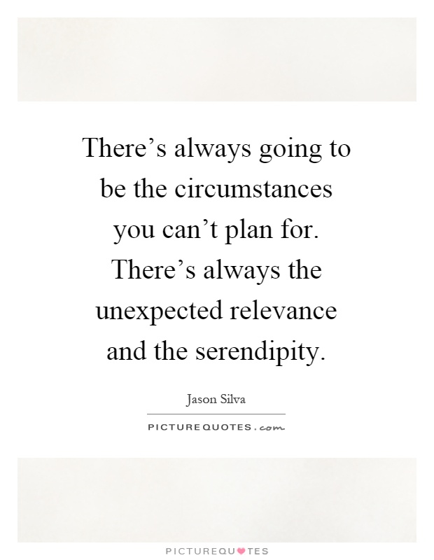 There's always going to be the circumstances you can't plan for. There's always the unexpected relevance and the serendipity Picture Quote #1