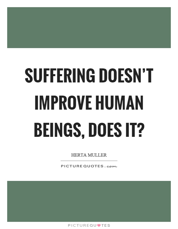 Suffering doesn't improve human beings, does it? Picture Quote #1