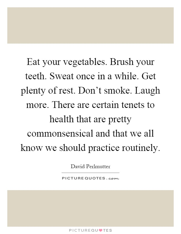 Eat your vegetables. Brush your teeth. Sweat once in a while. Get plenty of rest. Don't smoke. Laugh more. There are certain tenets to health that are pretty commonsensical and that we all know we should practice routinely Picture Quote #1