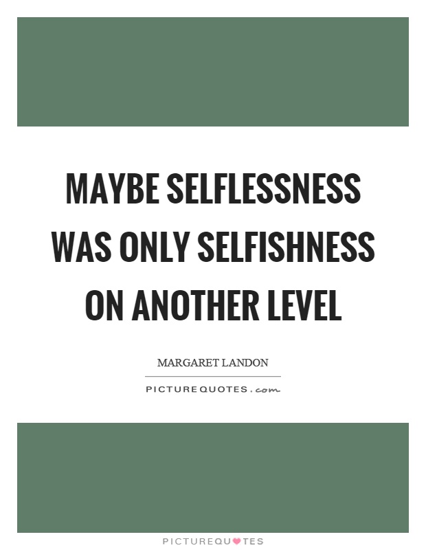 Maybe selflessness was only selfishness on another level Picture Quote #1
