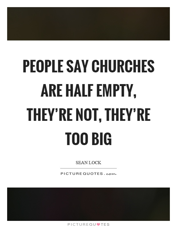 People say churches are half empty, they're not, they're too big Picture Quote #1
