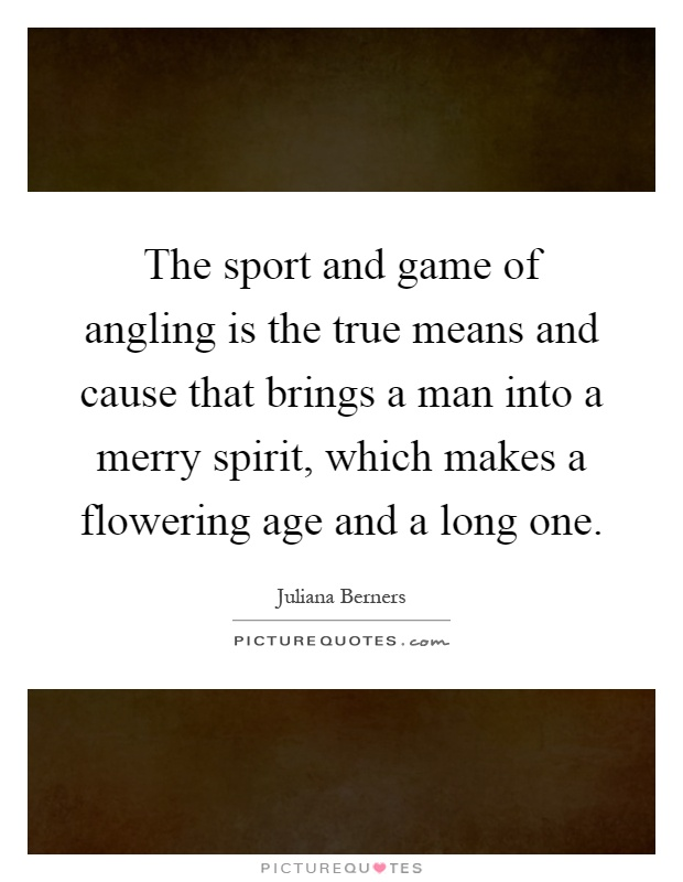 The sport and game of angling is the true means and cause that brings a man into a merry spirit, which makes a flowering age and a long one Picture Quote #1