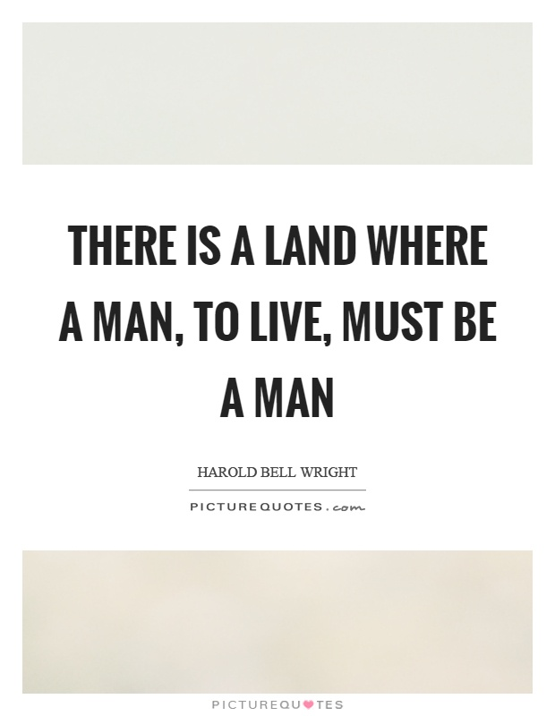 There is a land where a man, to live, must be a man Picture Quote #1