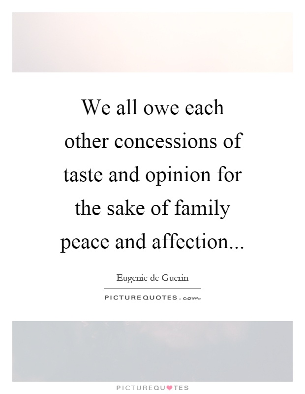 We all owe each other concessions of taste and opinion for the sake of family peace and affection Picture Quote #1