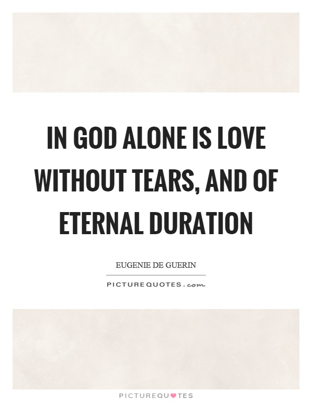 In God alone is love without tears, and of eternal duration Picture Quote #1