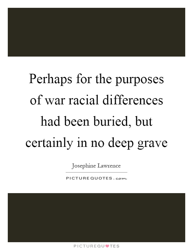 Perhaps for the purposes of war racial differences had been buried, but certainly in no deep grave Picture Quote #1