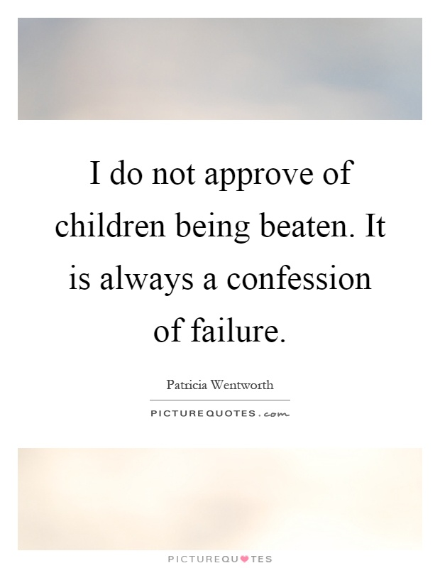 I do not approve of children being beaten. It is always a confession of failure Picture Quote #1