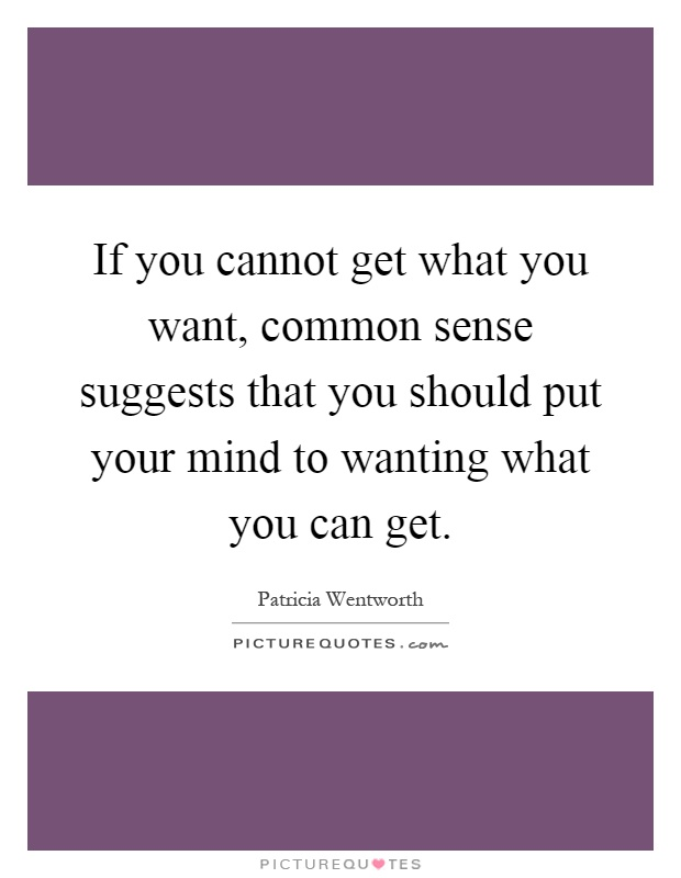 If you cannot get what you want, common sense suggests that you should put your mind to wanting what you can get Picture Quote #1