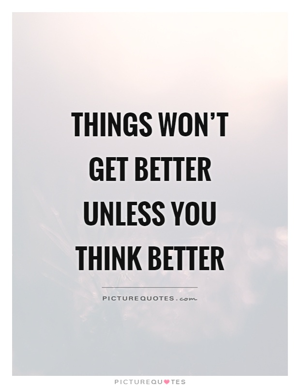 Things won't get better unless you think better Picture Quote #1