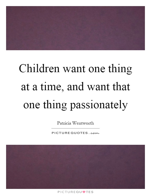 Children want one thing at a time, and want that one thing passionately Picture Quote #1