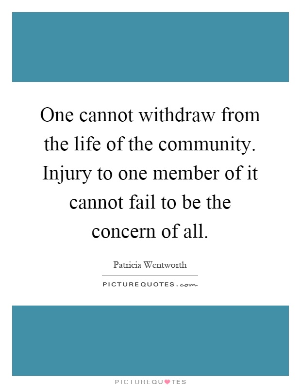 One cannot withdraw from the life of the community. Injury to one member of it cannot fail to be the concern of all Picture Quote #1