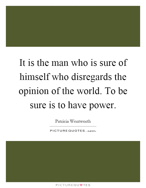 It is the man who is sure of himself who disregards the opinion of the world. To be sure is to have power Picture Quote #1