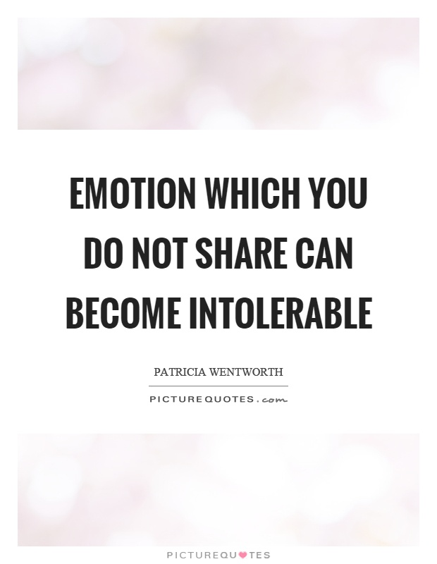 Emotion which you do not share can become intolerable Picture Quote #1