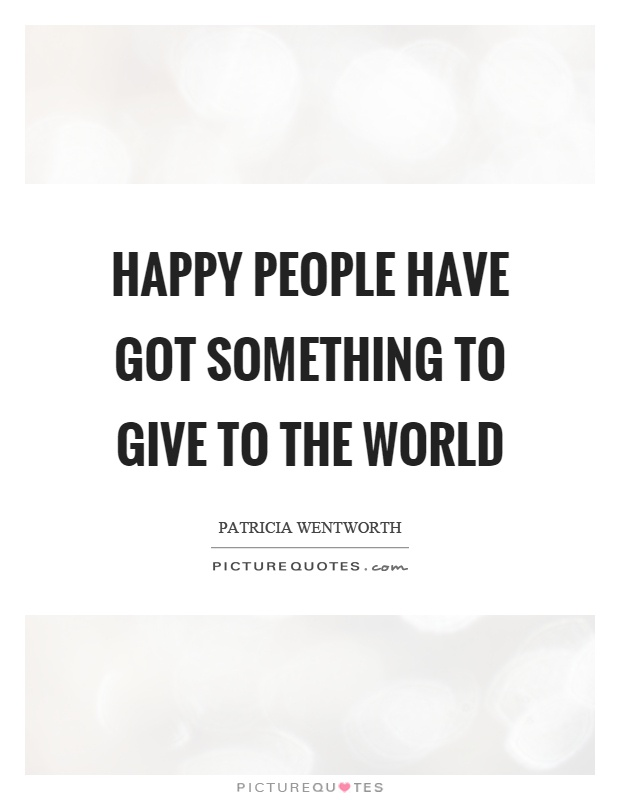 Happy people have got something to give to the world Picture Quote #1