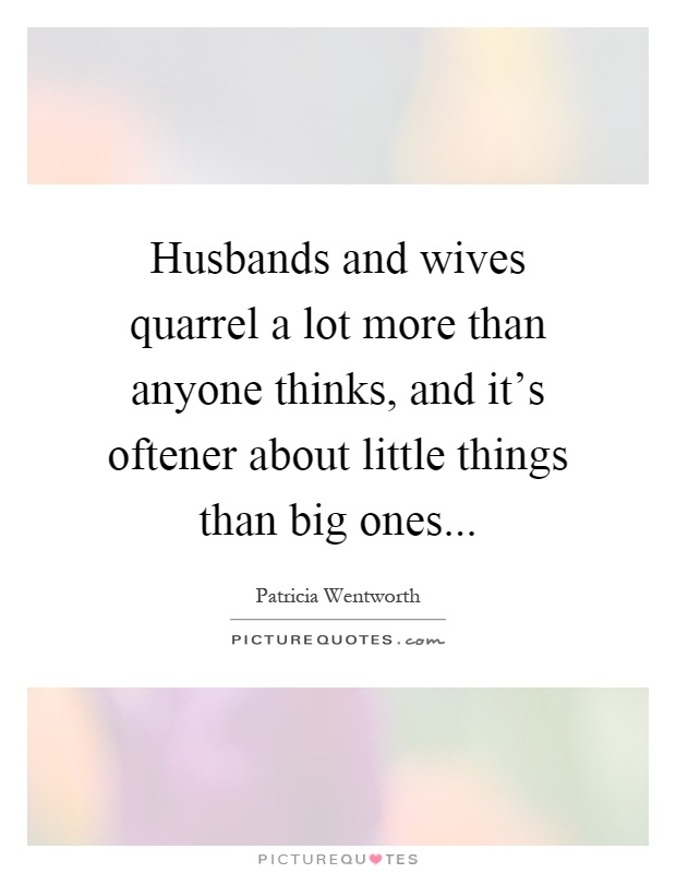 Husbands and wives quarrel a lot more than anyone thinks, and it's oftener about little things than big ones Picture Quote #1