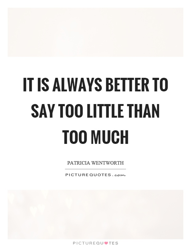It is always better to say too little than too much Picture Quote #1