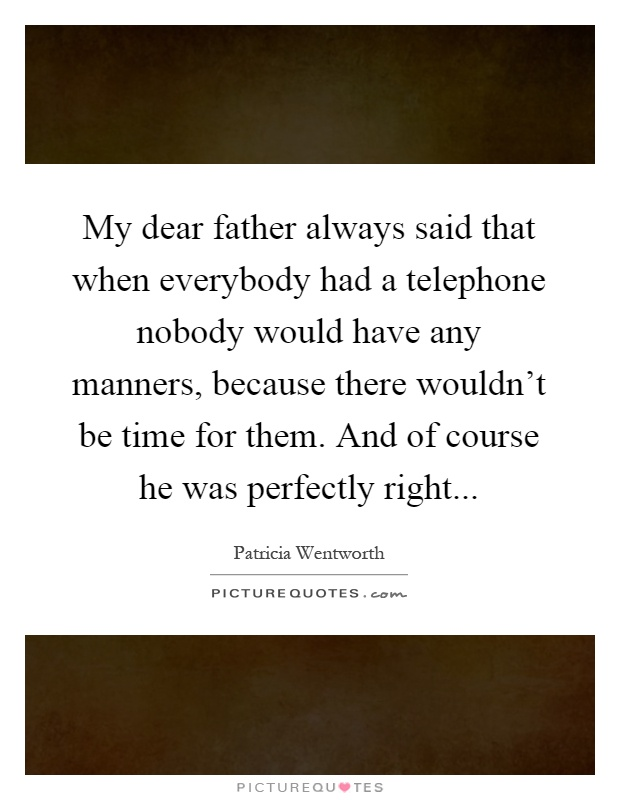 My dear father always said that when everybody had a telephone nobody would have any manners, because there wouldn't be time for them. And of course he was perfectly right Picture Quote #1
