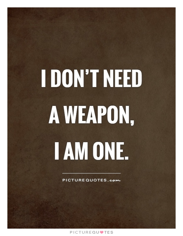 I don't need a weapon,  I am one Picture Quote #1