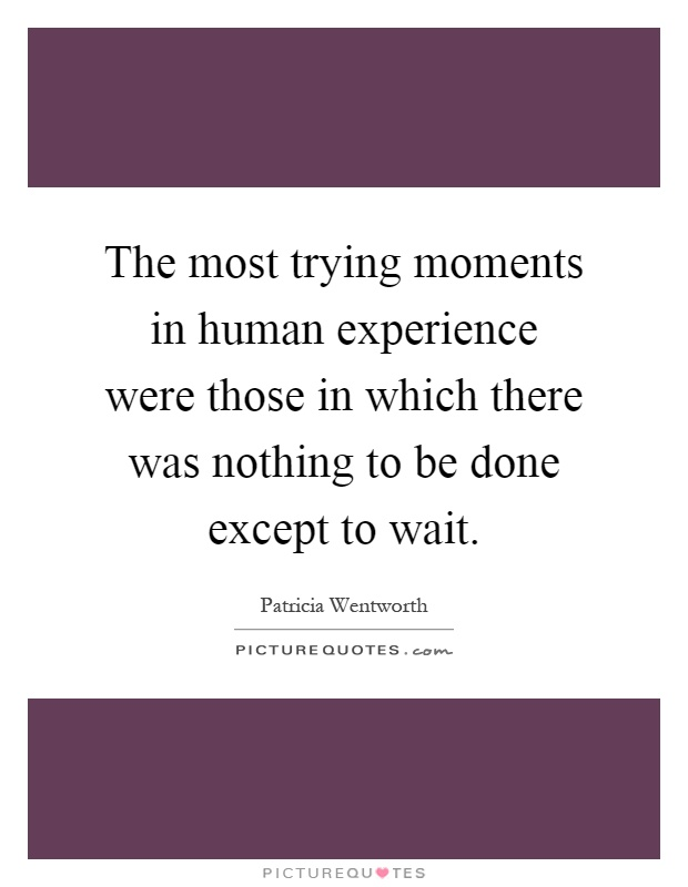 The most trying moments in human experience were those in which there was nothing to be done except to wait Picture Quote #1