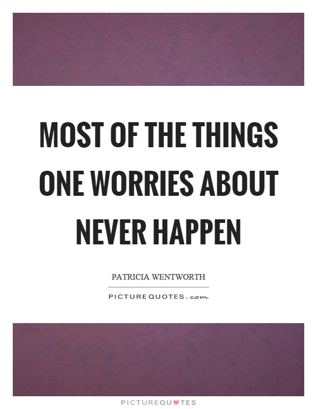 Most of the things one worries about never happen Picture Quote #1