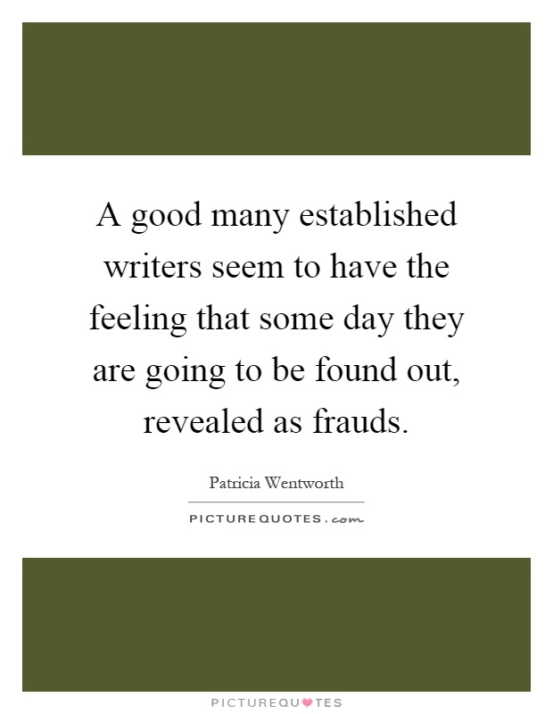 A good many established writers seem to have the feeling that some day they are going to be found out, revealed as frauds Picture Quote #1
