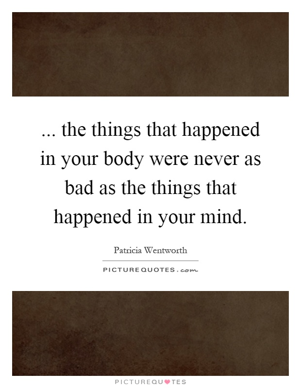 ... the things that happened in your body were never as bad as the things that happened in your mind Picture Quote #1