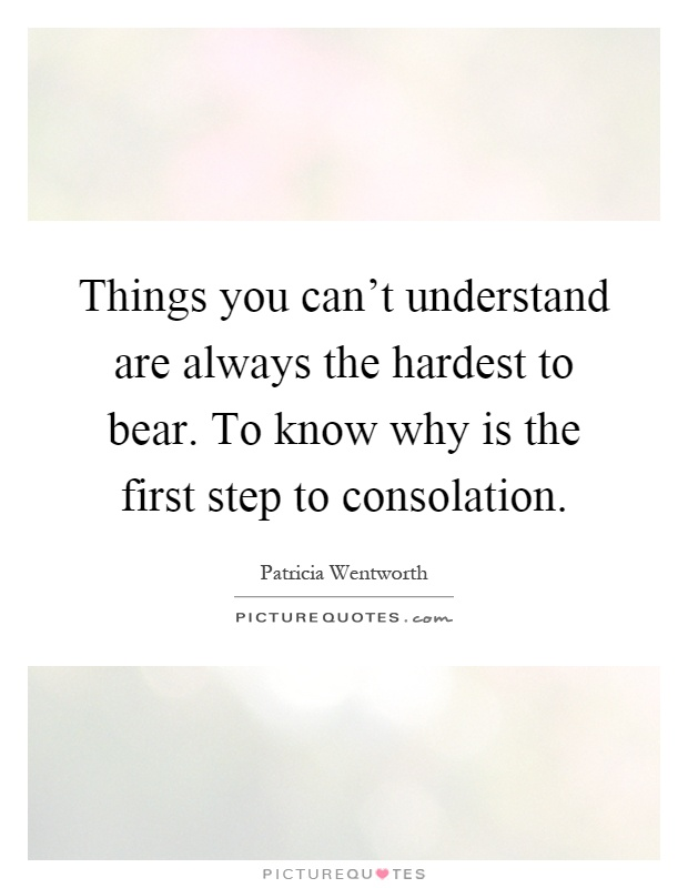 Things you can't understand are always the hardest to bear. To know why is the first step to consolation Picture Quote #1