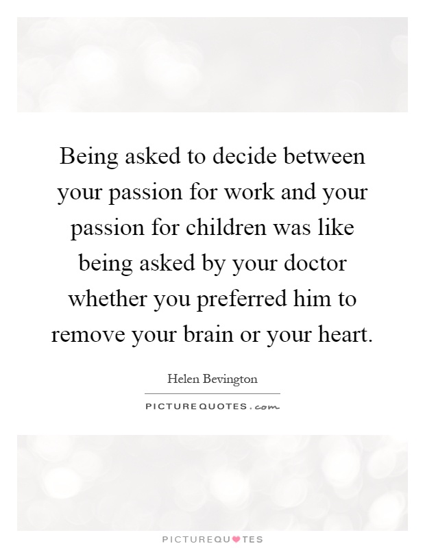 Being asked to decide between your passion for work and your passion for children was like being asked by your doctor whether you preferred him to remove your brain or your heart Picture Quote #1