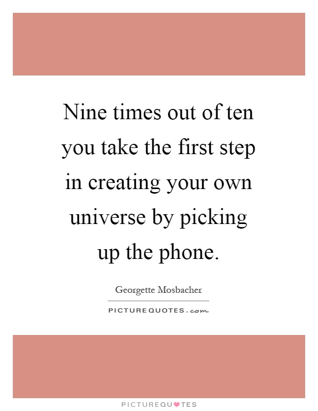 Nine times out of ten you take the first step in creating your own universe by picking up the phone Picture Quote #1