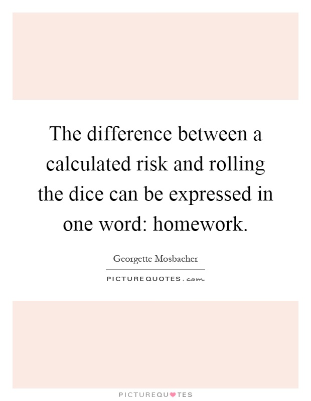 The difference between a calculated risk and rolling the dice can be expressed in one word: homework Picture Quote #1