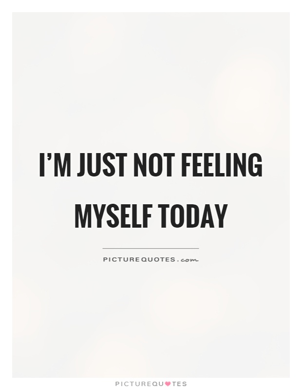 Not Feeling Good Quotes Extraordinary I'm Just Not Feeling Myself Today Picture Quotes