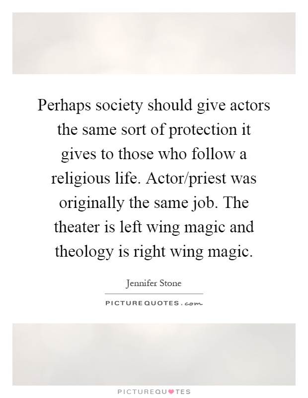 Perhaps society should give actors the same sort of protection it gives to those who follow a religious life. Actor/priest was originally the same job. The theater is left wing magic and theology is right wing magic Picture Quote #1