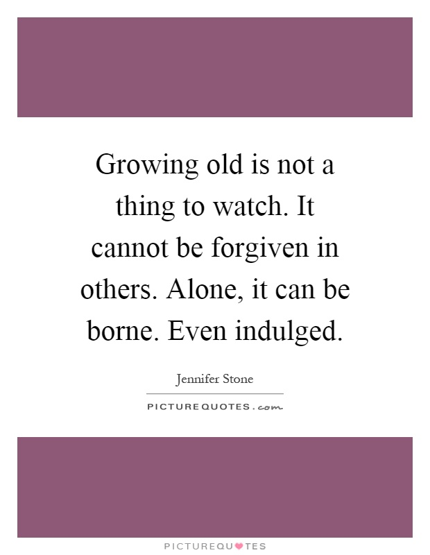 Growing old is not a thing to watch. It cannot be forgiven in others. Alone, it can be borne. Even indulged Picture Quote #1