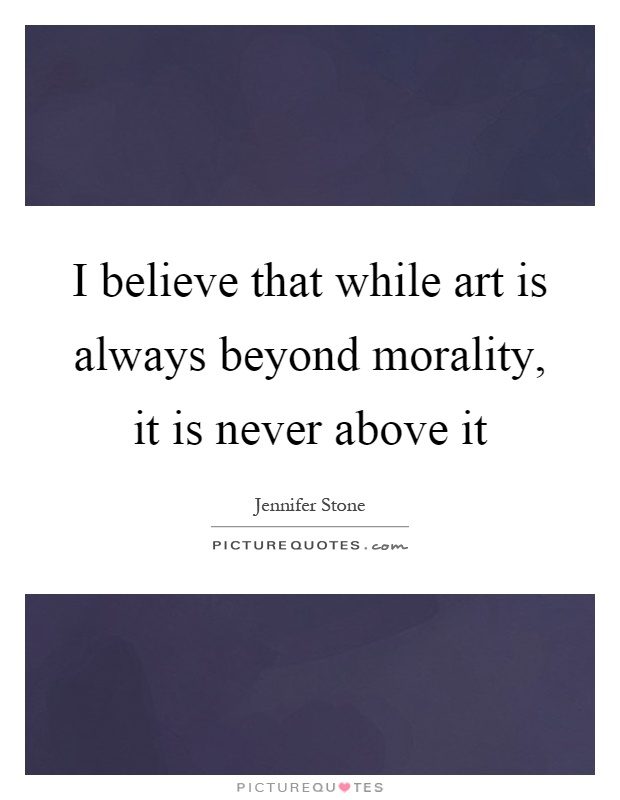 I believe that while art is always beyond morality, it is never above it Picture Quote #1