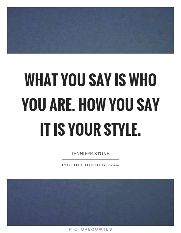 What you say is who you are. How you say it is your style Picture Quote #1