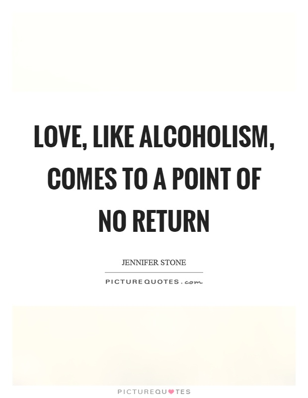 Love, like alcoholism, comes to a point of no return Picture Quote #1
