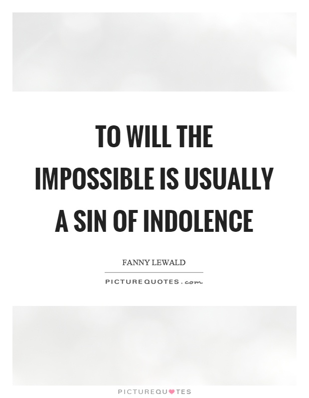 To will the impossible is usually a sin of indolence Picture Quote #1