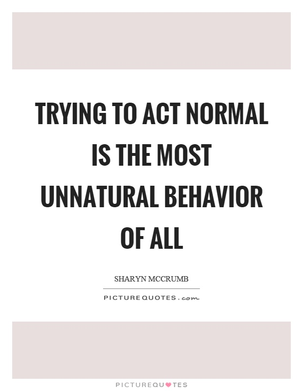 Trying to act normal is the most unnatural behavior of all Picture Quote #1