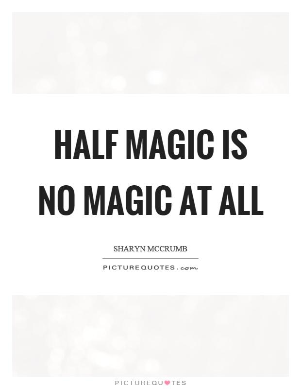 Half magic is no magic at all Picture Quote #1