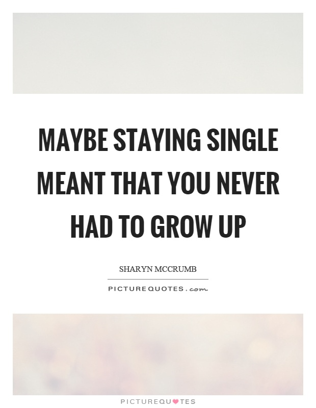 Maybe staying single meant that you never had to grow up Picture Quote #1