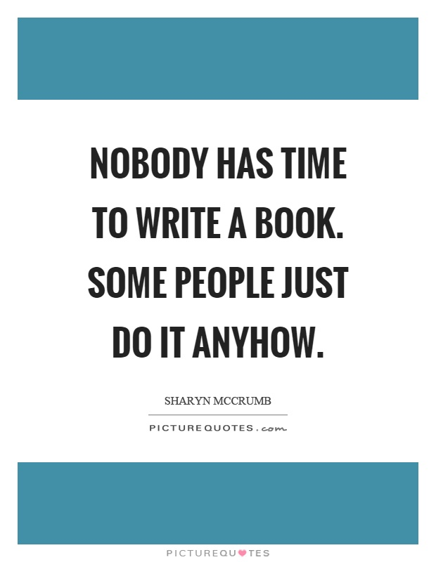 Nobody has time to write a book. Some people just do it anyhow Picture Quote #1