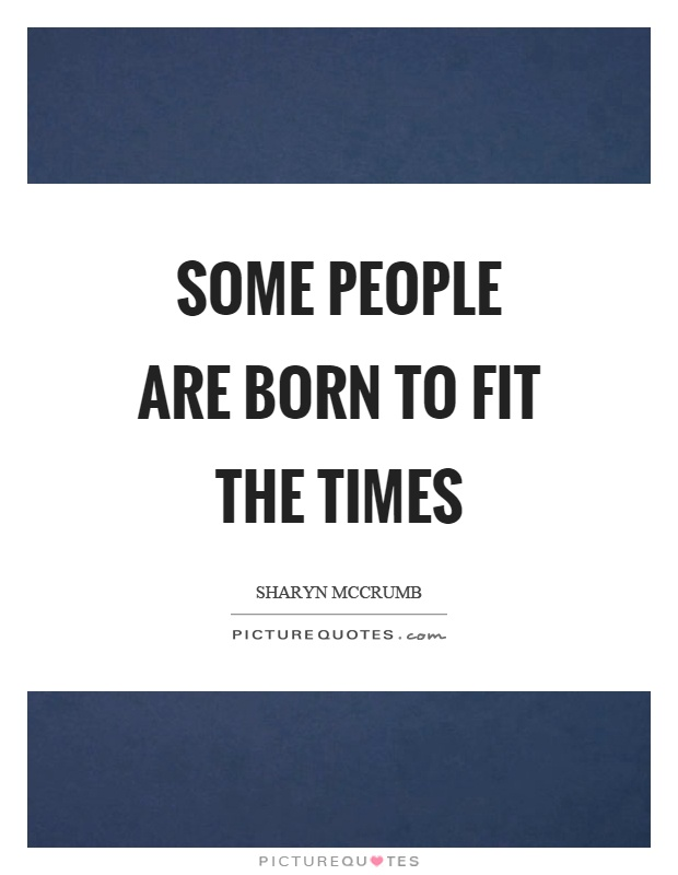 Some people are born to fit the times Picture Quote #1