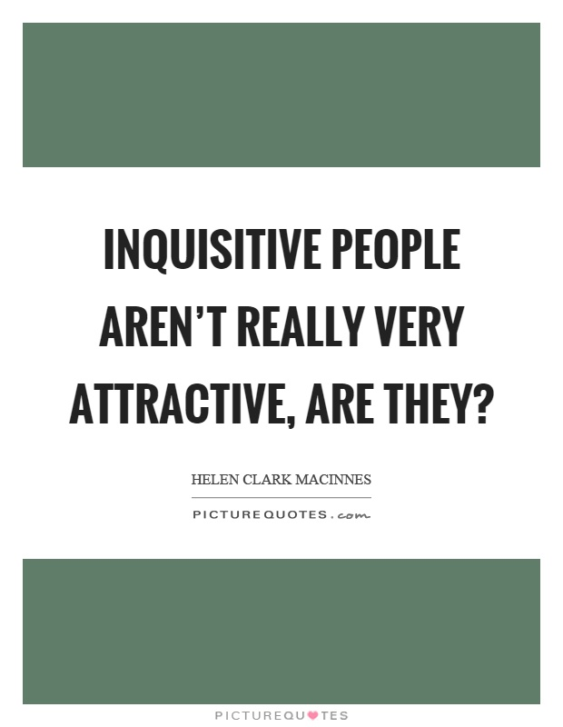 Inquisitive people aren't really very attractive, are they? Picture Quote #1