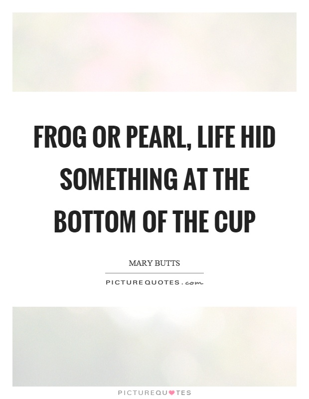 Frog or pearl, life hid something at the bottom of the cup Picture Quote #1