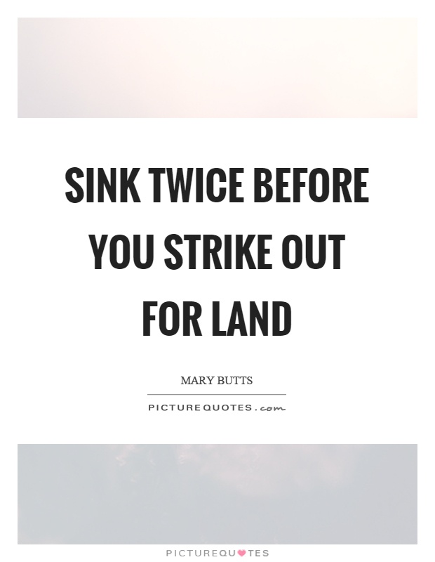 Sink twice before you strike out for land Picture Quote #1