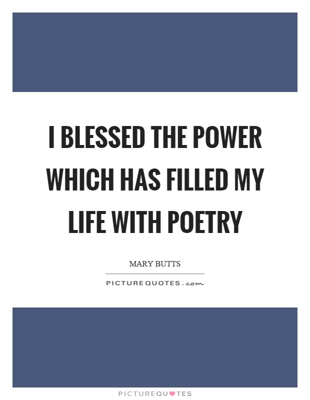 I blessed the power which has filled my life with poetry Picture Quote #1