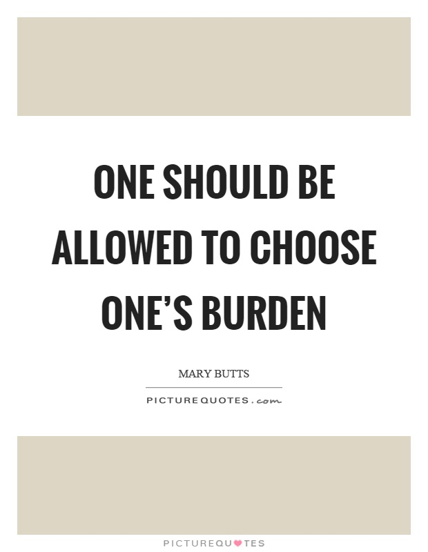 One should be allowed to choose one's burden Picture Quote #1